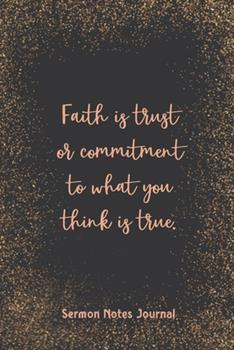 Paperback Faith Is Trust or Commitment to What You Think Is True Sermon Notes Journal : Prayer Journal Religious Christian Inspirational Guide Worship Record Remember Book
