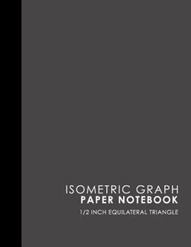 Paperback Isometric Graph Paper Notebook: 1/2 Inch Equilateral Triangle: Isometric Drawing Book, Isometric Grid Notebook, Isometric Notepad, Grey Cover, 8.5 x 1 Book