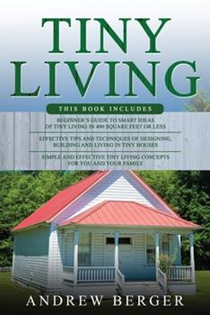 Paperback Tiny Living: 3 in 1- Beginner's Guide+ Effective Tips and Techniques+ Simple and effective Tiny Living Concepts for you and your Fa Book