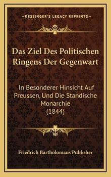 Hardcover Das Ziel des Politischen Ringens der Gegenwart : In Besonderer Hinsicht Auf Preussen, und Die Standische Monarchie (1844) Book