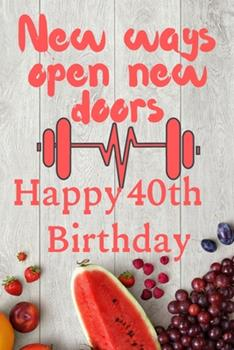 Paperback New Ways Open New Doors Happy 40th Birthday : This Weekly Meal Planner & Tracker Makes for a Great Birthday and New Years Resolution Gift for Anyone Trying to Get in Better Shape and Track Their Meals Book