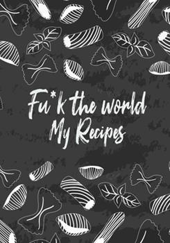 Paperback Fu*k the World My Recipes : 7 X 10 , 114 Pages, - 100 Blank Recipe Book to Write in Favorite Recipes- Cookbook to Note down Your Recipes - Great Cover Vol. 1 Book