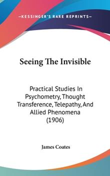 Hardcover Seeing the Invisible : Practical Studies in Psychometry, Thought Transference, Telepathy, and Allied Phenomena (1906) Book