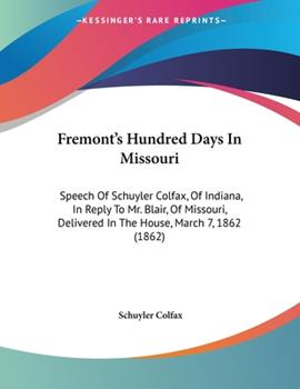 Paperback Fremont's Hundred Days in Missouri : Speech of Schuyler Colfax, of Indiana, in Reply to Mr. Blair, of Missouri, Delivered in the House, March 7, 1862 ( Book