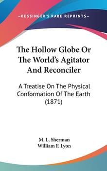 Hardcover The Hollow Globe or the World's Agitator and Reconciler : A Treatise on the Physical Conformation of the Earth (1871) Book