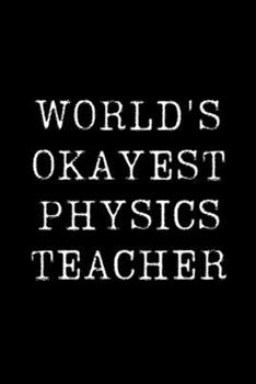 Paperback Worlds Okayest Physics Teacher : Blank Lined Journal for Taking Notes, Journaling, Funny Gift, Gag Gift for Coworker or Family Member Book