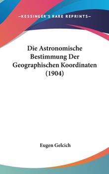 Hardcover Die Astronomische Bestimmung Der Geographischen Koordinaten (1904) Book
