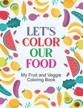 Paperback Let's Color Our Food My Fruit And Veggie Coloring Book: Healthy Food Art Activity Sheets For Children, Fruits And Vegetable Designs To Color And Trace Book