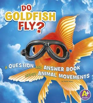 Do Goldfish Fly?: A Question and Answer Book about Animal Movements - Book  of the Animals, Animals!