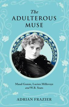 Paperback The Adulterous Muse: Maude Gonne, Lucien Millevoye and W.B. Yeats Book