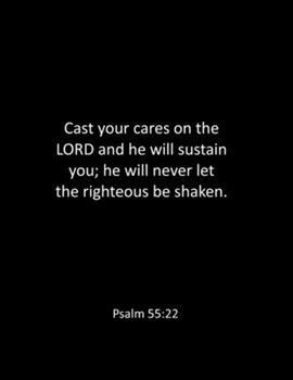 Paperback Cast Your Cares on the LORD and He Will Sustain You; He Will Never Let the Righteous Be Shaken. Psalm 55 : 22: Prayer Journal - Bible Notebook - Large 8. 5 X 11 Inches - Bible Quote Notebook - Bible Journal - Bible Study Notebook Book