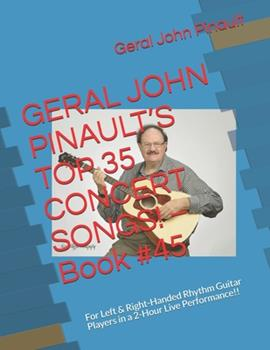 Paperback GERAL JOHN PINAULT'S TOP 35 CONCERT SONGS! - Book #45: For Left & Right-Handed Rhythm Guitar Players in a 2-Hour Live Performance!! Book