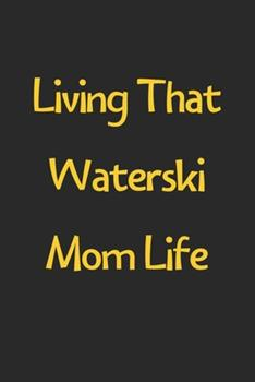 Paperback Living That Waterski Mom Life : Lined Journal, 120 Pages, 6 X 9, Funny Waterski Gift Idea, Black Matte Finish (Living That Waterski Mom Life Journal) Book