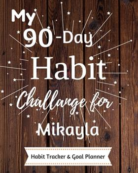 Paperback My 90-Day Habit Challenge for Mikayla Habit Tracker & Goal Planner : Habbit Tracker & Goal Planner Goal Journal Gift for Mikayla / Notebook / Diary / Unique Greeting Card Alternative Book