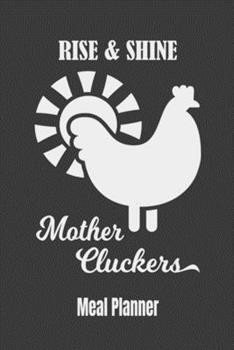 Paperback Rise & Shine Mother Cluckers Meal Planner : 52 Week Menu Planner to Help You Keep Track, Plan and Prep Your Meals (Weekly Food Planner / Diary / Log / Journal) - with Grocery List Book