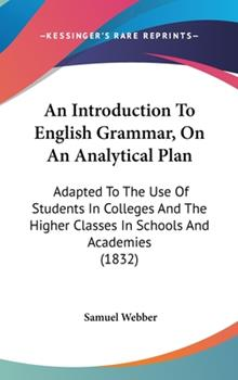 Hardcover An Introduction to English Grammar, on an Analytical Plan : Adapted to the Use of Students in Colleges and the Higher Classes in Schools and Academies Book