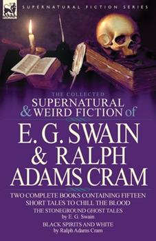 The Collected Supernatural and Weird Fiction of E. G. Swain & Ralph Adams Cram: The Stoneground Ghost Tales & Black Spirits and White-Fifteen Short Ta 085706083X Book Cover