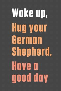 Paperback Wake up, Hug your German Shepherd, Have a good day: For German Shepherd Dog Fans Book