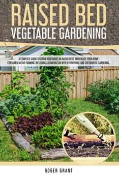 Paperback Raised Bed Vegetable Gardening: A Complete Guide to Grow Vegetables in Raised Beds and Create Your Home Container Micro-farming. Including a Compariso Book