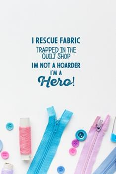 Paperback I Rescue Fabric Trapped in the Quilt Shop I'm Not a Hoarder I'm a Hero! : Funny Notebook and Journal Wide Ruled 6x9 120 Pages Book