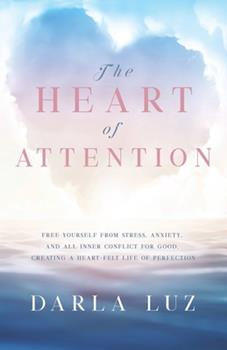 Paperback The HEART of ATTENTION: Free Yourself from Stress, Anxiety, and All Inner Conflict For Good, Creating A Heart-Felt Life of Perfection Book