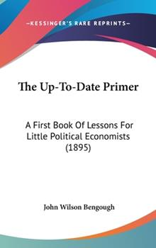 Hardcover The up-to-Date Primer : A First Book of Lessons for Little Political Economists (1895) Book