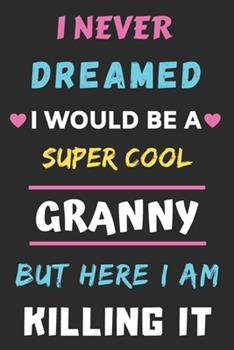 Paperback I Never Dreamed I Would Be A Super Cool Granny But Here I am Killing It: lined notebook, gift for mother, grandmother Book