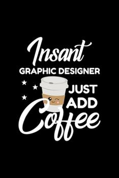 Paperback Insant Graphic Designer Just Add Coffee : Funny Notebook for Graphic Designer - Funny Christmas Gift Idea for Graphic Designer - Graphic Designer Journal - 100 Pages 6x9 Inches Book