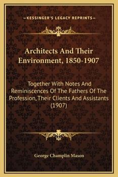 Hardcover Architects And Their Environment, 1850-1907: Together With Notes And Reminiscences Of The Fathers Of The Profession, Their Clients And Assistants (190 Book