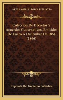 Hardcover Coleccion de Decretos y Acuerdos Gubernativos, Emitidos de Enero a Diciembre De 1864 Book