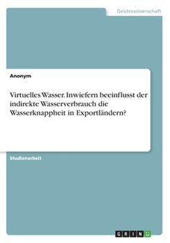 Paperback Virtuelles Wasser. Inwiefern beeinflusst der indirekte Wasserverbrauch die Wasserknappheit in Exportl?ndern? [German] Book