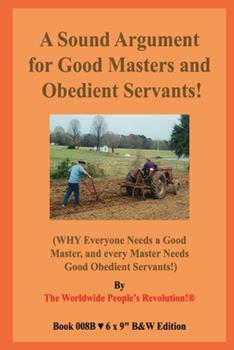 Paperback A Sound Argument for Good Masters and Obedient Servants!: (WHY Everyone Needs a Good Master, and every Master Needs Good Obedient Servants!) B&W Editi Book
