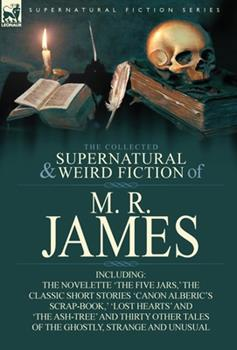 The Collected Supernatural & Weird Fiction of M. R. James: The Novelette 'The Five Jars, ' the Classic Short Stories 'Canon Alberic's Scrap-Book, ' 'Lost Hearts' and 'The Ash-Tree' and Thirty Other Ta 0857064207 Book Cover
