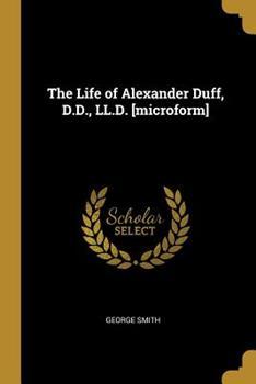 Paperback The Life of Alexander Duff, D. D. , LL. D. [microform] Book