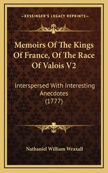 Hardcover Memoirs of the Kings of France, of the Race of Valois V2 : Interspersed with Interesting Anecdotes (1777) Book