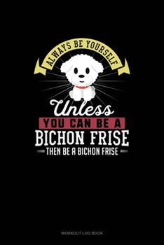 Paperback Always Be Yourself Unless You Can Be A Bichon Frise Then Be A Bichon Frise: Workout Log Book