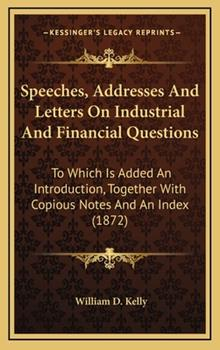 Hardcover Speeches, Addresses and Letters on Industrial and Financial Questions : To Which Is Added an Introduction, Together with Copious Notes and an Index (18 Book