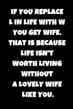 Paperback If You Replace l in Life with W You Get Wife. That Is Because Life Isn't Worth Living Without a Lovely Wife Like You Book