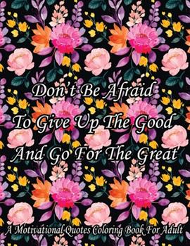 Paperback Don't Be Afraid To Give Up The Good And Go For The Great. A Motivational Quotes Coloring Book For Adult: Turn your stress into success! An Adult Color Book
