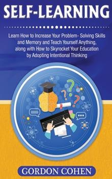 Hardcover Self-Learning : Learn How to Increase Your Problem- Solving Skills and Memory and Teach Yourself Anything, along with How to Skyrocket Your Education by Adopting Intentional Thinking Book