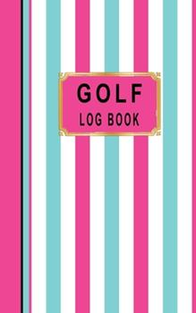 Paperback Golf Log Book: Women Golfers Scorecard Game Stats Yardage Course Hole Par Tee Time Sport Tracker Fit In Bag 5 x 8 Small Size Game Det Book