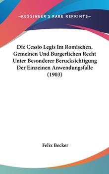 Hardcover Die Cessio Legis Im Romischen, Gemeinen und Burgerlichen Recht Unter Besonderer Berucksichtigung der Einzeinen Anwendungsfalle Book