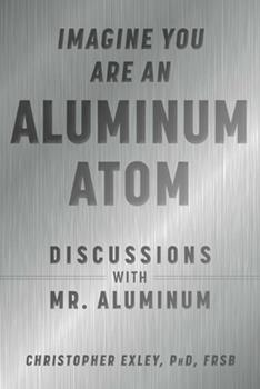 Hardcover Imagine You Are an Aluminum Atom : Discussions with Mr. Aluminum Book