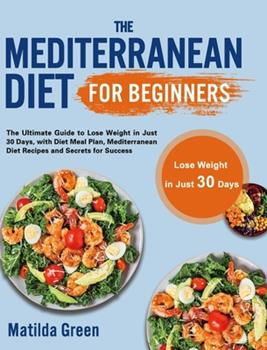 Hardcover The Mediterranean Diet for Beginners: The Ultimate Guide to Lose Weight in Just 30 Days, with Diet Meal Plan, Mediterranean Diet Recipes and Secrets f Book