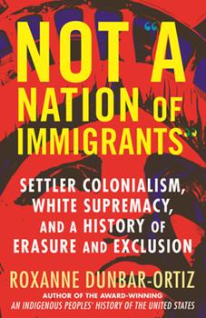 Hardcover Not a Nation of Immigrants: Settler Colonialism, White Supremacy, and a History of Erasure and Exclusion Book