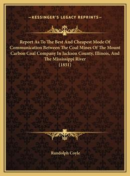 Hardcover Report As to the Best and Cheapest Mode of Communication Between the Coal Mines of the Mount Carbon Coal Company in Jackson County, Illinois, And Book