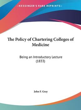Hardcover The Policy of Chartering Colleges of Medicine : Being an Introductory Lecture (1833) Book