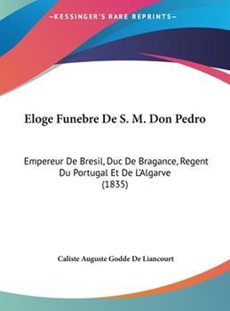 Hardcover Eloge Funebre de S M Don Pedro : Empereur de Bresil, Duc de Bragance, Regent du Portugal et de L'Algarve (1835) Book