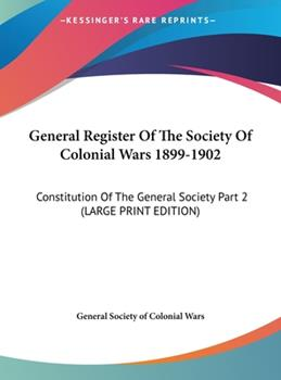 Hardcover General Register of the Society of Colonial Wars 1899-1902 : Constitution of the General Society Part 2 (LARGE PRINT EDITION) [Large Print] Book