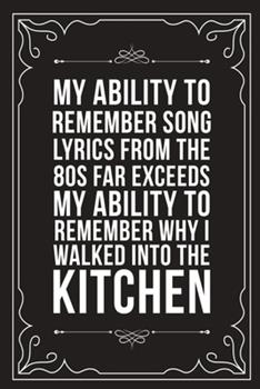 Paperback My Ability to Remember Song Lyrics from the 80s Far Exceeds My Ability to Remember Why I Walked Into the Kitchen: Sarcastic blank lined journal, Funny Book